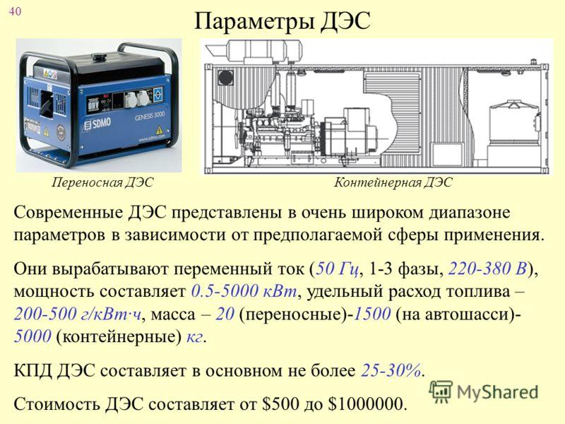 40 Параметры ДЭС Современные ДЭС представлены в очень широком диапазоне параметров в зависимости от предполагаемой сферы применения. Они вырабатывают переменный ток (50 Гц, 1-3 фазы, 220-380 В), мощность составляет 0.5-5000 кВт, удельный расход топли