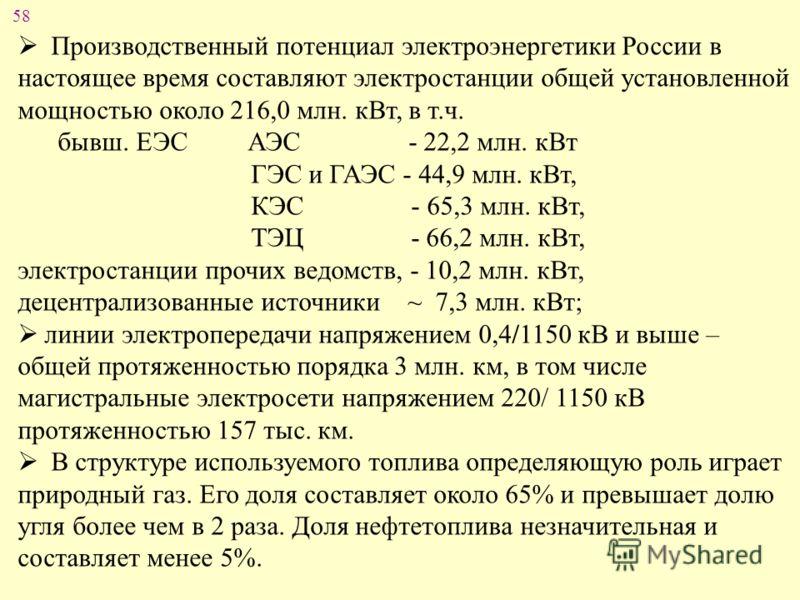 58 Производственный потенциал электроэнергетики России в настоящее время составляют электростанции общей установленной мощностью около 216,0 млн. кВт, в т.ч. бывш. ЕЭС АЭС - 22,2 млн. кВт ГЭС и ГАЭС - 44,9 млн. кВт, КЭС - 65,3 млн. кВт, ТЭЦ - 66,2 мл