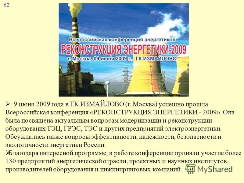 62 9 июня 2009 года в ГК ИЗМАЙЛОВО (г. Москва) успешно прошла Всероссийская конференция «РЕКОНСТРУКЦИЯ ЭНЕРГЕТИКИ - 2009». Она была посвящена актуальным вопросам модернизации и реконструкции оборудования ТЭЦ, ГРЭС, ТЭС и других предприятий электроэне