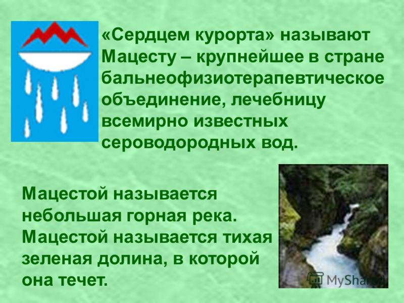 «Сердцем курорта» называют Мацесту – крупнейшее в стране бальнеофизиотерапевтическое объединение, лечебницу всемирно известных сероводородных вод. Мацестой называется небольшая горная река. Мацестой называется тихая зеленая долина, в которой она тече