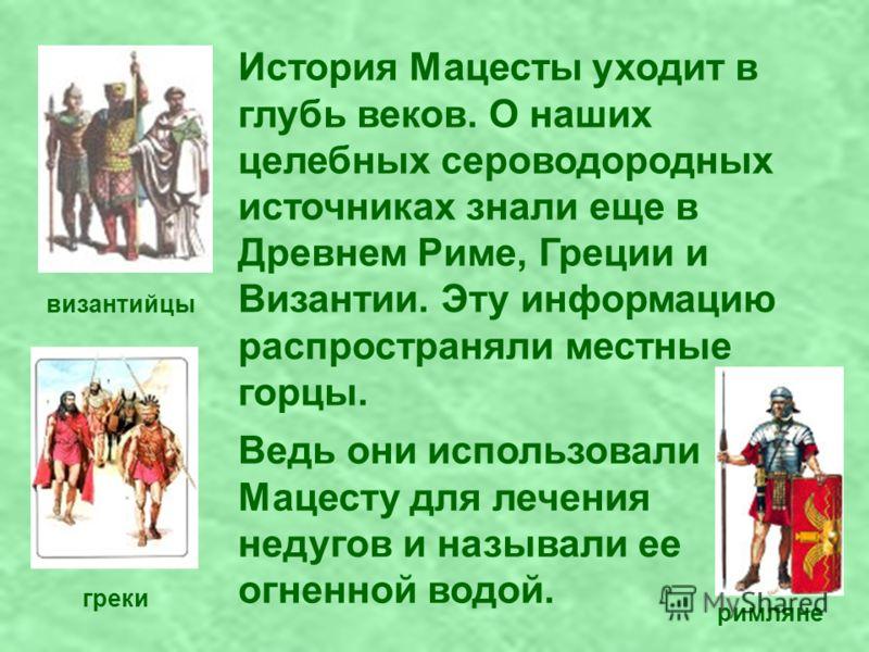 История Мацесты уходит в глубь веков. О наших целебных сероводородных источниках знали еще в Древнем Риме, Греции и Византии. Эту информацию распространяли местные горцы. византийцы греки римляне Ведь они использовали Мацесту для лечения недугов и на