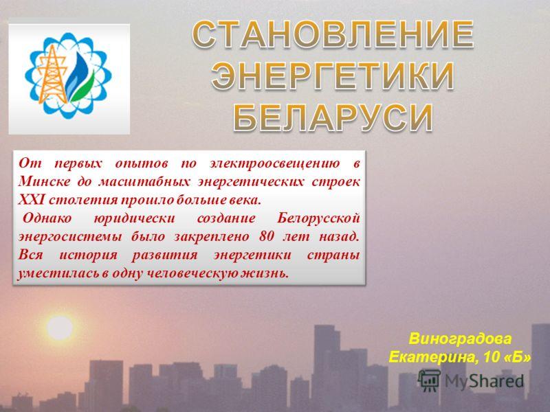 Виноградова Екатерина, 10 «Б» От первых опытов по электроосвещению в Минске до масштабных энергетических строек ХХI столетия прошло больше века. Однако юридически создание Белорусской энергосистемы было закреплено 80 лет назад. Вся история развития э