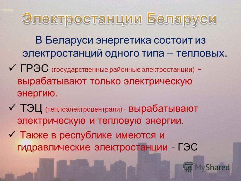 В Беларуси энергетика состоит из электростанций одного типа – тепловых. ГРЭС (государственные районные электростанции) - вырабатывают только электрическую энергию. ТЭЦ (теплоэлектроцентрали) - вырабатывают электрическую и тепловую энергии. Также в ре
