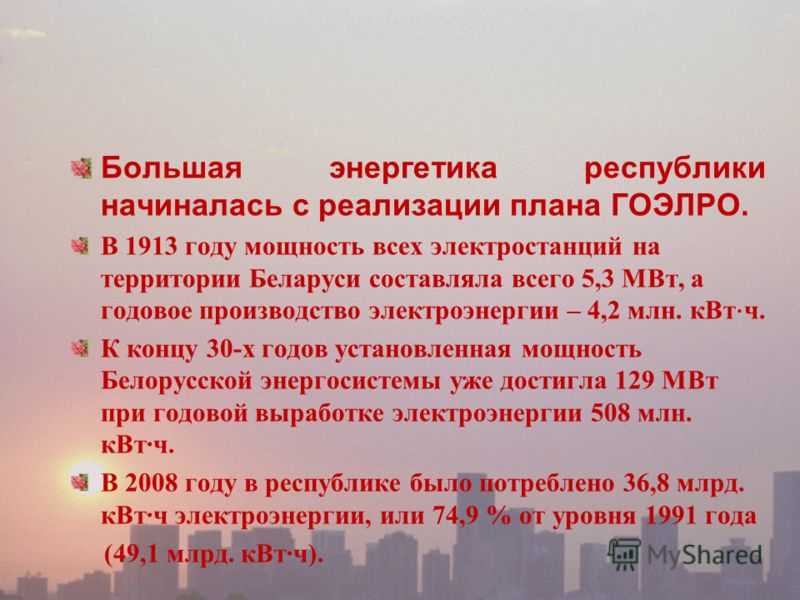 Большая энергетика республики начиналась с реализации плана ГОЭЛРО. В 1913 году мощность всех электростанций на территории Беларуси составляла всего 5,3 МВт, а годовое производство электроэнергии – 4,2 млн. кВт ч. К концу 30-х годов установленная мощ
