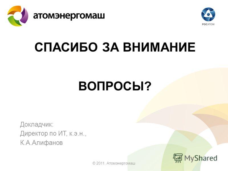 СПАСИБО ЗА ВНИМАНИЕ Докладчик: Директор по ИТ, к.э.н., К.А.Алифанов © 2011, Атомэнергомаш ВОПРОСЫ?