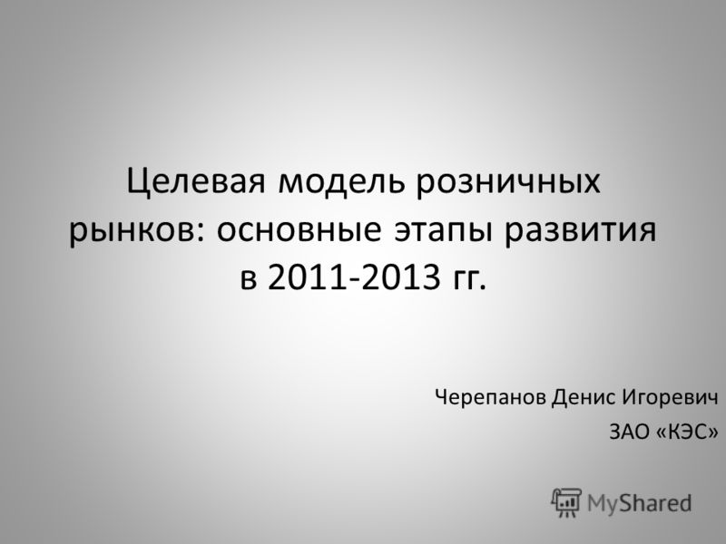 Целевая модель розничных рынков: основные этапы развития в 2011-2013 гг. Черепанов Денис Игоревич ЗАО «КЭС»