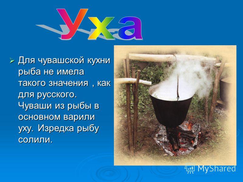 Для чувашской кухни рыба не имела такого значения, как для русского. Чуваши из рыбы в основном варили уху. Изредка рыбу солили. Для чувашской кухни рыба не имела такого значения, как для русского. Чуваши из рыбы в основном варили уху. Изредка рыбу со
