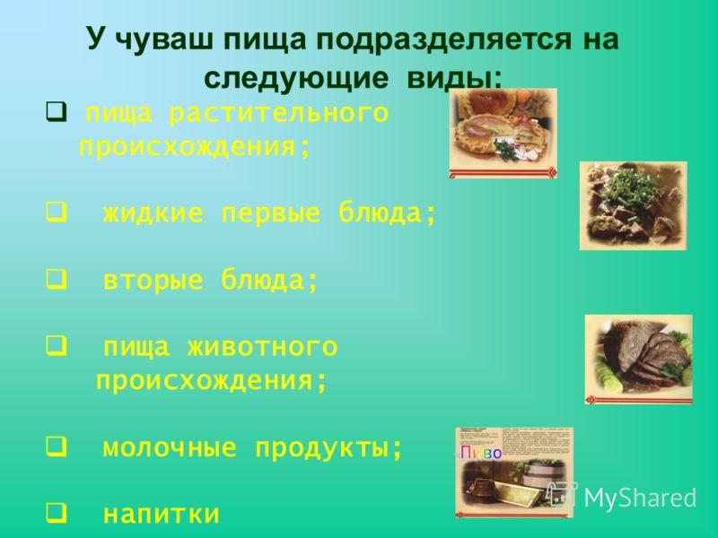 У чуваш пища подразделяется на следующие виды: пища растительного происхождения; жидкие первые блюда; вторые блюда; пища животного происхождения; молочные продукты; напитки
