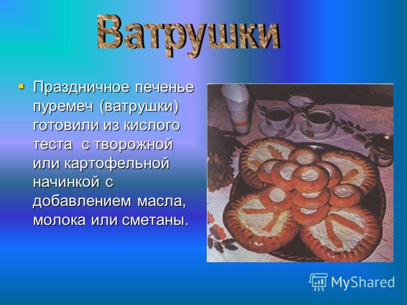 Праздничное печенье пуремеч (ватрушки) готовили из кислого теста с творожной или картофельной начинкой с добавлением масла, молока или сметаны.