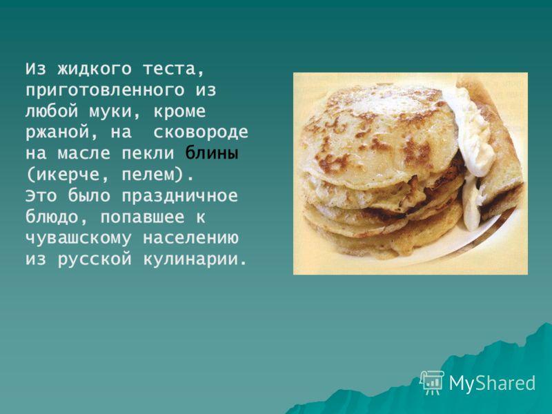 Из жидкого теста, приготовленного из любой муки, кроме ржаной, на сковороде на масле пекли блины (икерче, пелем). Это было праздничное блюдо, попавшее к чувашскому населению из русской кулинарии.