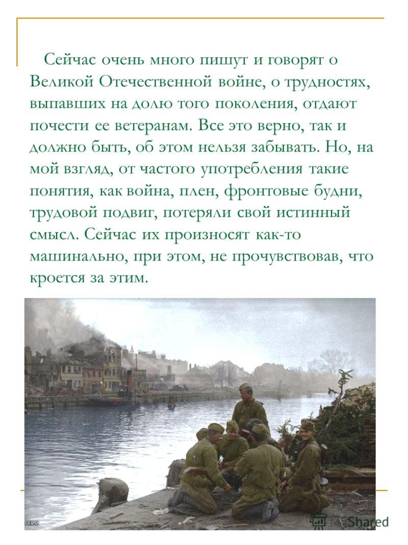 Сейчас очень много пишут и говорят о Великой Отечественной войне, о трудностях, выпавших на долю того поколения, отдают почести ее ветеранам. Все это верно, так и должно быть, об этом нельзя забывать. Но, на мой взгляд, от частого употребления такие