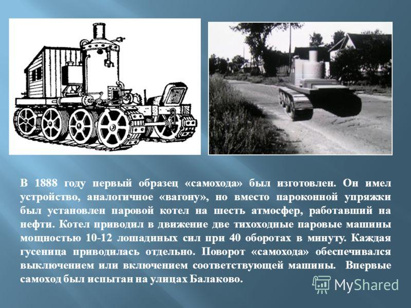 В 1888 году первый образец «самохода» был изготовлен. Он имел устройство, аналогичное «вагону», но вместо пароконной упряжки был установлен паровой котел на шесть атмосфер, работавший на нефти. Котел приводил в движение две тихоходные паровые машины