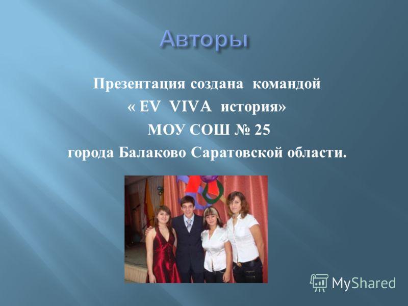 Презентация создана командой « EV VIVA история » МОУ СОШ 25 города Балаково Саратовской области.