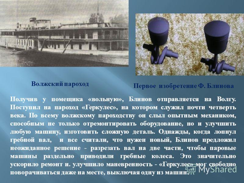 Получив у помещика «вольную», Блинов отправляется на Волгу. Поступил на пароход «Геркулес», на котором служил почти четверть века. По всему волжскому пароходству он слыл опытным механиком, способным не только отремонтировать оборудование, но и улучши