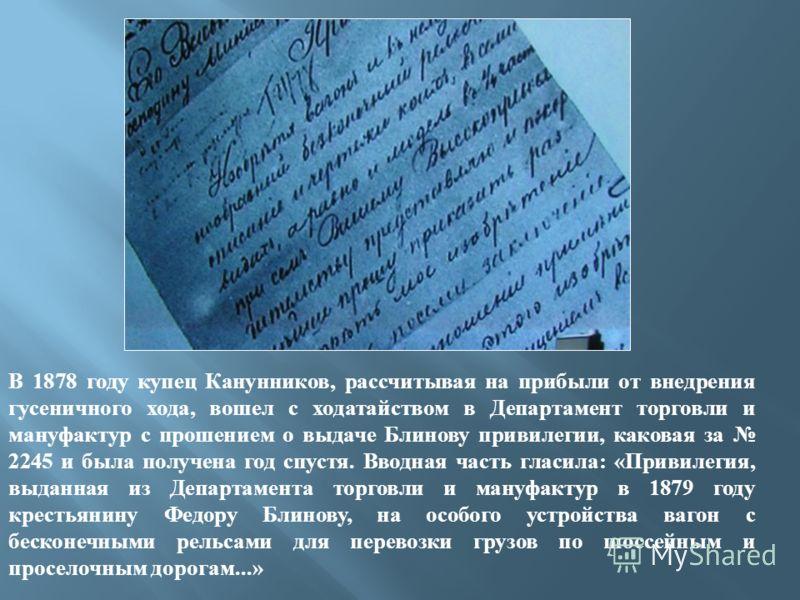 В 1878 году купец Канунников, рассчитывая на прибыли от внедрения гусеничного хода, вошел с ходатайством в Департамент торговли и мануфактур с прошением о выдаче Блинову привилегии, каковая за 2245 и была получена год спустя. Вводная часть гласила: «