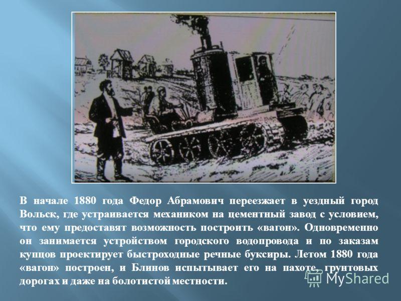 В начале 1880 года Федор Абрамович переезжает в уездный город Вольск, где устраивается механиком на цементный завод с условием, что ему предоставят возможность построить «вагон». Одновременно он занимается устройством городского водопровода и по зака