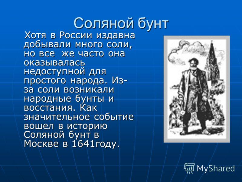 Соляной бунт Хотя в России издавна добывали много соли, но все же часто она оказывалась недоступной для простого народа. Из- за соли возникали народные бунты и восстания. Как значительное событие вошел в историю Соляной бунт в Москве в 1641году. Хотя