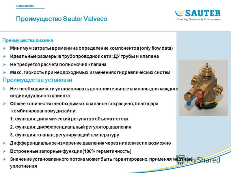 Преимущество Sauter Valveco Преимущества дизайна Минимум затраты времени на определение компонентов (only flow data) Идеальные размеры в трубопроводной сети: ДУ трубы и клапана Не требуется расчета полномочия клапана Макс. гибкость при неодбходимых и