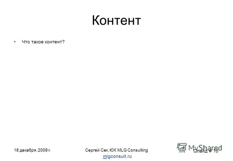 18 декабря, 2009 г.Сергей Сек, ЮК MLG Consulting Контент Что такое контент? Слайд # 10 mlgconsult.ru