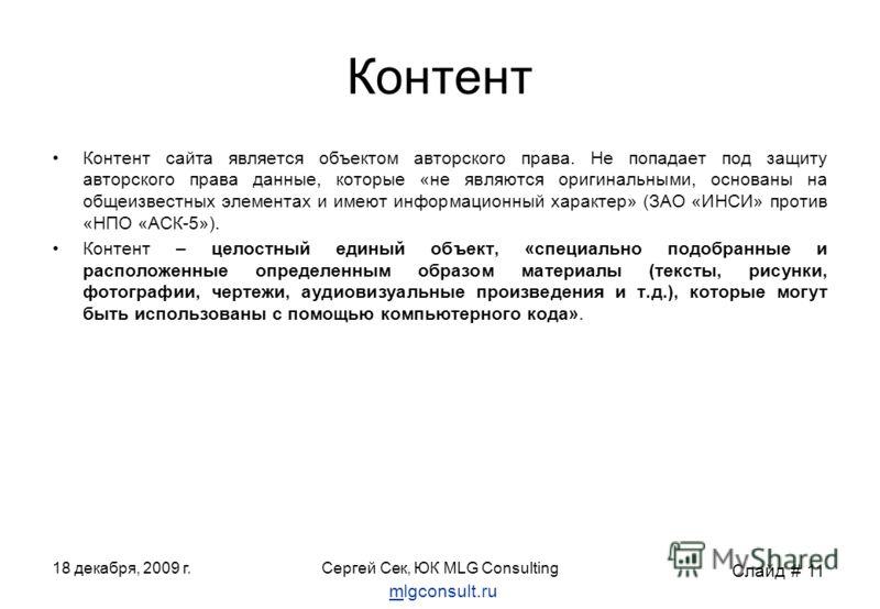 18 декабря, 2009 г.Сергей Сек, ЮК MLG Consulting Контент Контент сайта является объектом авторского права. Не попадает под защиту авторского права данные, которые «не являются оригинальными, основаны на общеизвестных элементах и имеют информационный