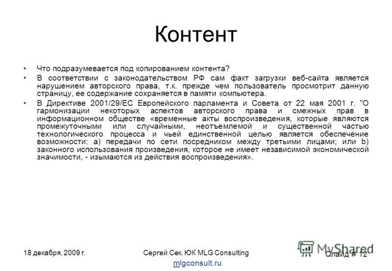 18 декабря, 2009 г.Сергей Сек, ЮК MLG Consulting Контент Что подразумевается под копированием контента? В соответствии с законодательством РФ сам факт загрузки веб-сайта является нарушением авторского права, т.к. прежде чем пользователь просмотрит да
