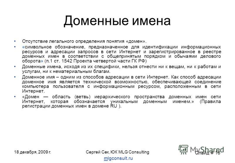18 декабря, 2009 г.Сергей Сек, ЮК MLG Consulting Доменные имена Отсутствие легального определения понятия «домен». «символьное обозначение, предназначенное для идентификации информационных ресурсов и адресации запросов в сети Интернет и зарегистриров