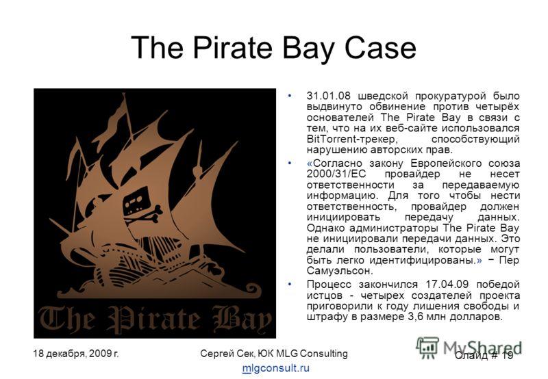 18 декабря, 2009 г.Сергей Сек, ЮК MLG Consulting The Pirate Bay Case 31.01.08 шведской прокуратурой было выдвинуто обвинение против четырёх основателей The Pirate Bay в связи с тем, что на их веб-сайте использовался BitTorrent-трекер, способствующий