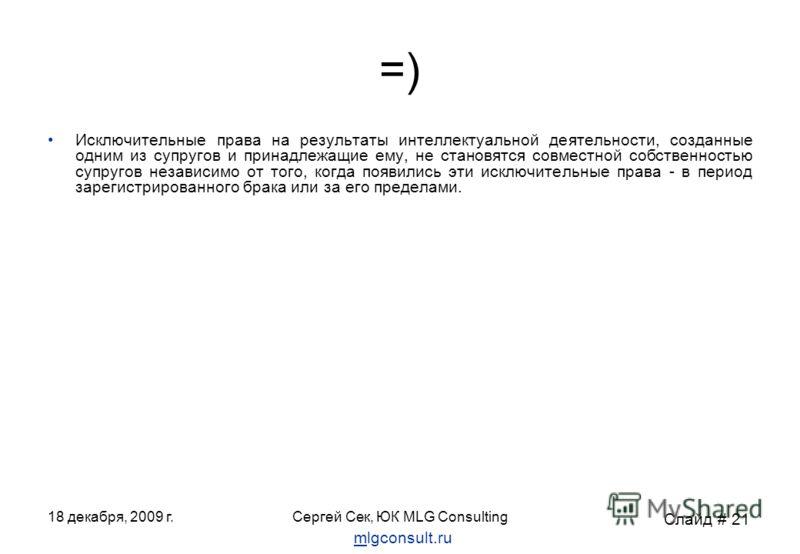 18 декабря, 2009 г.Сергей Сек, ЮК MLG Consulting =) Исключительные права на результаты интеллектуальной деятельности, созданные одним из супругов и принадлежащие ему, не становятся совместной собственностью супругов независимо от того, когда появилис