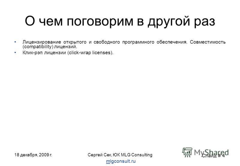 18 декабря, 2009 г.Сергей Сек, ЮК MLG Consulting О чем поговорим в другой раз Лицензирование открытого и свободного программного обеспечения. Совместимость (compatibility) лицензий. Клик-рэп лицензии (click-wrap licenses). Слайд # 4 mlgconsult.ru