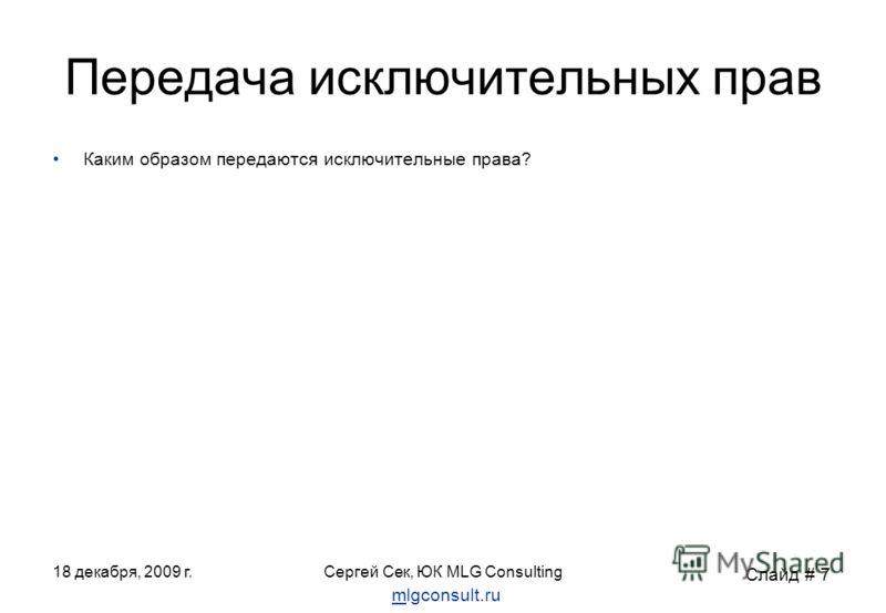 18 декабря, 2009 г.Сергей Сек, ЮК MLG Consulting Передача исключительных прав Каким образом передаются исключительные права? Слайд # 7 mlgconsult.ru