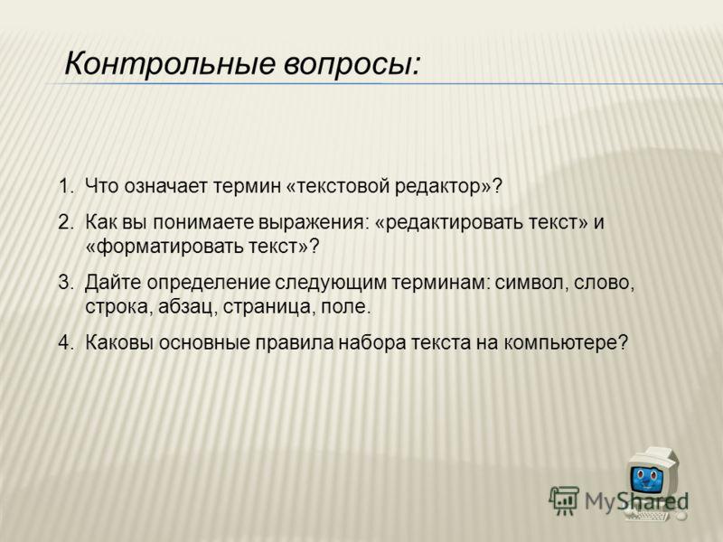 Контрольные вопросы: 1.Что означает термин «текстовой редактор»? 2.Как вы понимаете выражения: «редактировать текст» и «форматировать текст»? 3.Дайте определение следующим терминам: символ, слово, строка, абзац, страница, поле. 4.Каковы основные прав