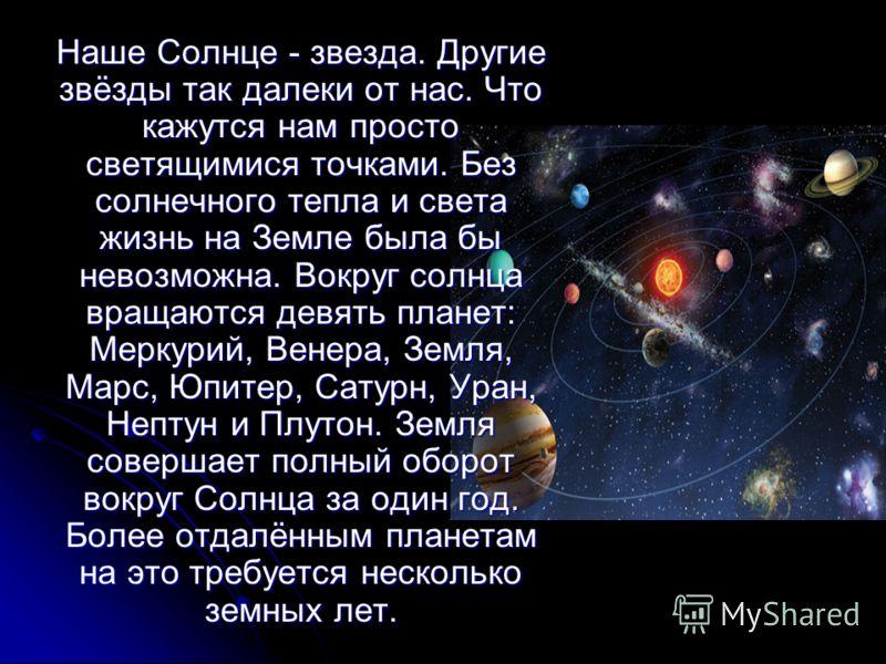 Наше Солнце - звезда. Другие звёзды так далеки от нас. Что кажутся нам просто светящимися точками. Без солнечного тепла и света жизнь на Земле была бы невозможна. Вокруг солнца вращаются девять планет: Меркурий, Венера, Земля, Марс, Юпитер, Сатурн, У