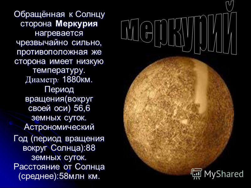 Обращённая к Солнцу сторона Меркурия нагревается чрезвычайно сильно, противоположная же сторона имеет низкую температуру. Диаметр : 1880км. Период вращения(вокруг своей оси) 56,6 земных суток. Астрономический Год (период вращения вокруг Солнца):88 зе