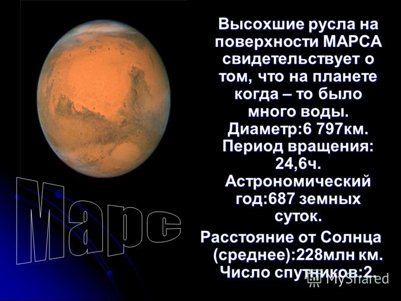 Высохшие русла на поверхности МАРСА свидетельствует о том, что на планете когда – то было много воды. Диаметр:6 797км. Период вращения: 24,6ч. Астрономический год:687 земных суток. Расстояние от Солнца (среднее):228млн км. Число спутников:2.