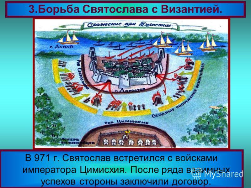 В 971 г. Святослав встретился с войсками императора Цимисхия. После ряда взаимных успехов стороны заключили договор. 3.Борьба Святослава с Византией.