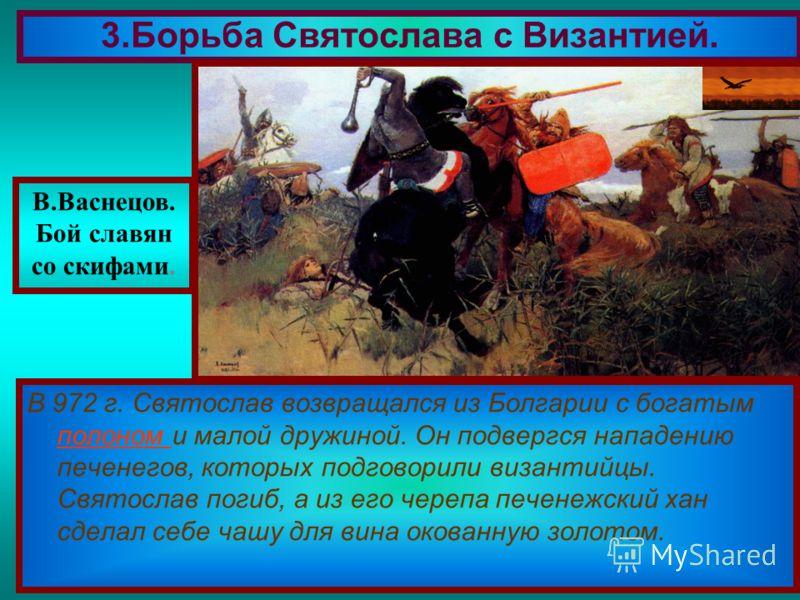 В 972 г. Святослав возвращался из Болгарии с богатым полоном и малой дружиной. Он подвергся нападению печенегов, которых подговорили византийцы. Святослав погиб, а из его черепа печенежский хан сделал себе чашу для вина окованную золотом. полоном 3.Б