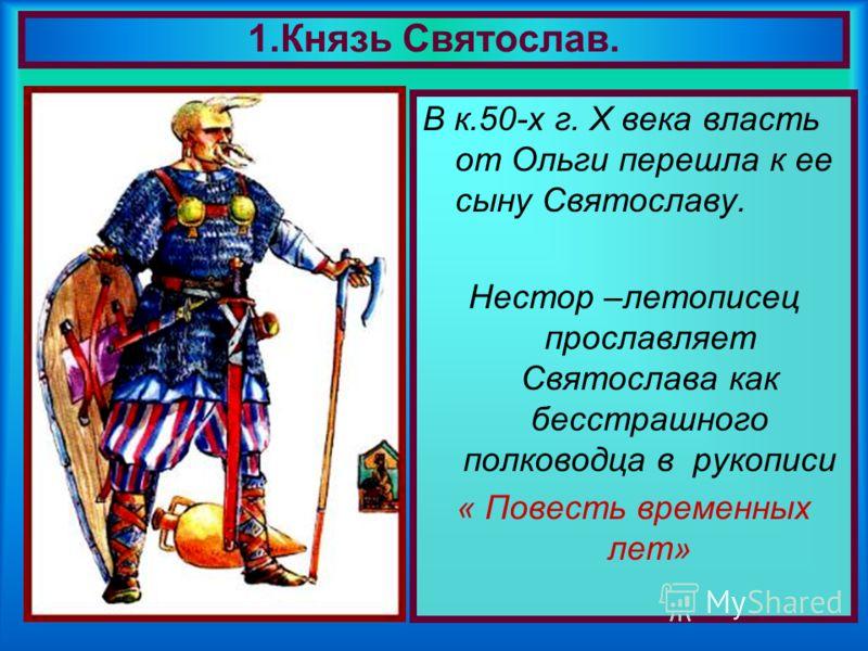 В к.50-х г. X века власть от Ольги перешла к ее сыну Святославу. Нестор –летописец прославляет Святослава как бесстрашного полководца в рукописи « Повесть временных лет» 1.Князь Святослав.