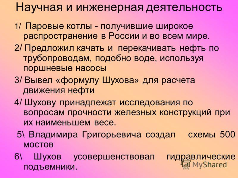 Научная и инженерная деятельность 1/ Паровые котлы - получившие широкое распространение в России и во всем мире. 2/ Предложил качать и перекачивать нефть по трубопроводам, подобно воде, используя поршневые насосы 3/ Вывел «формулу Шухова» для расчета