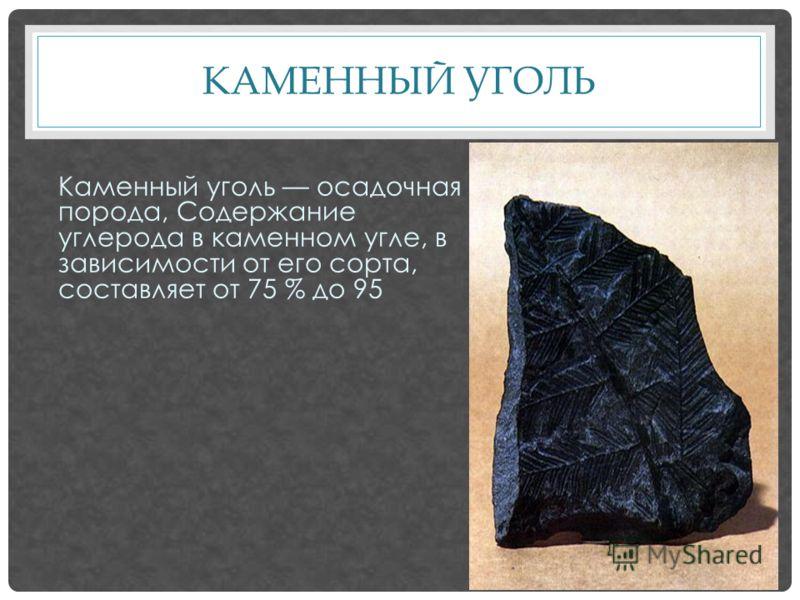 КАМЕННЫЙ УГОЛЬ Каменный уголь осадочная порода, Содержание углерода в каменном угле, в зависимости от его сорта, составляет от 75 % до 95