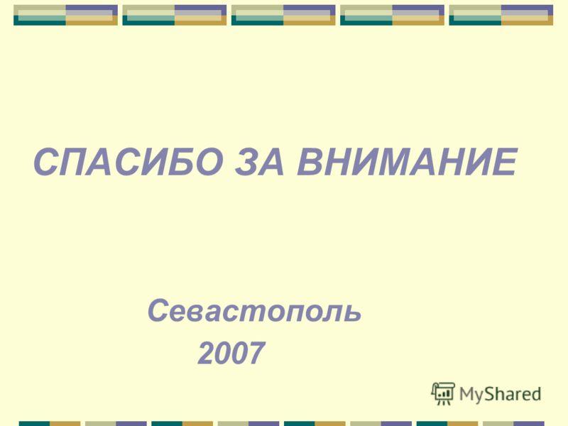 СПАСИБО ЗА ВНИМАНИЕ Севастополь 2007