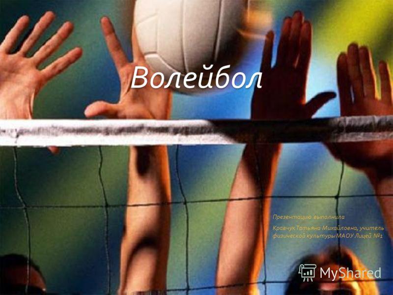 Волейбол Презентацию выполнила Кравчук Татьяна Михайловна, учитель физической культуры МАОУ Лицей 1