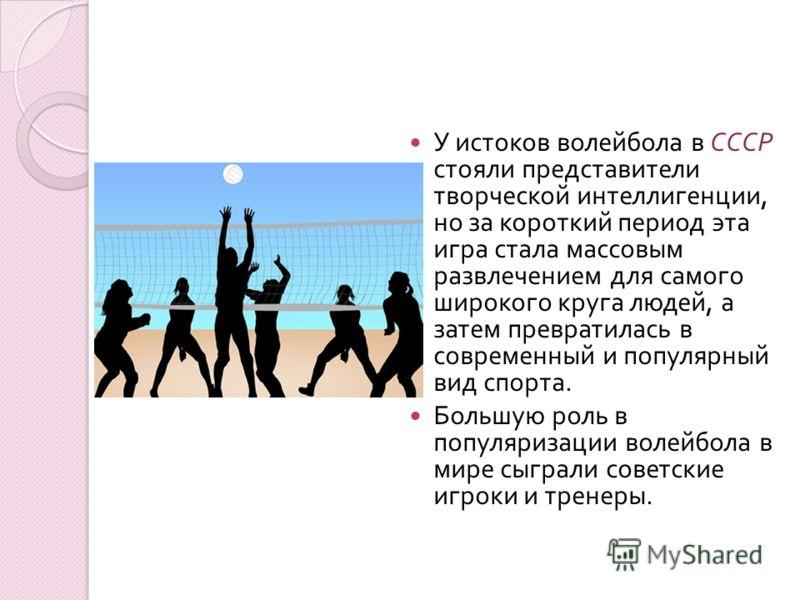 У истоков волейбола в СССР стояли представители творческой интеллигенции, но за короткий период эта игра стала массовым развлечением для самого широкого круга людей, а затем превратилась в современный и популярный вид спорта. Большую роль в популяриз