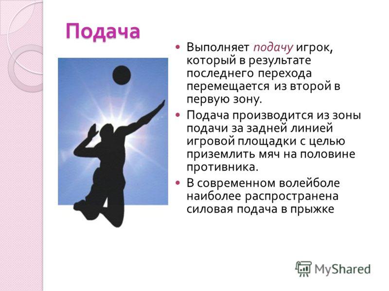 Подача Выполняет подачу игрок, который в результате последнего перехода перемещается из второй в первую зону. Подача производится из зоны подачи за задней линией игровой площадки с целью приземлить мяч на половине противника. В современном волейболе