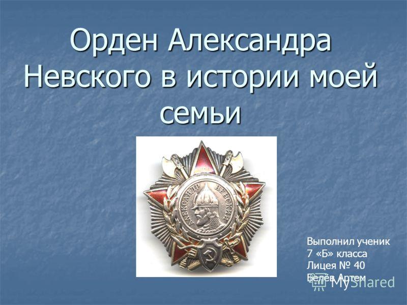 Орден Александра Невского в истории моей семьи Выполнил ученик 7 «Б» класса Лицея 40 Белёв Артем