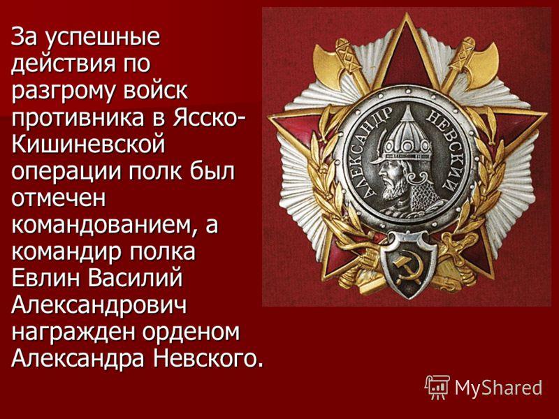 За успешные действия по разгрому войск противника в Ясско- Кишиневской операции полк был отмечен командованием, а командир полка Евлин Василий Александрович награжден орденом Александра Невского.