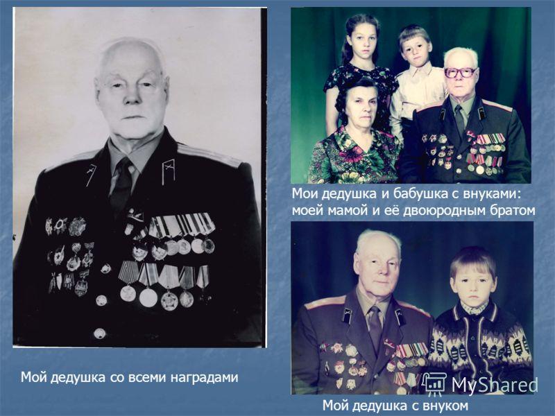 Мой дедушка со всеми наградами Мои дедушка и бабушка с внуками: моей мамой и её двоюродным братом Мой дедушка с внуком