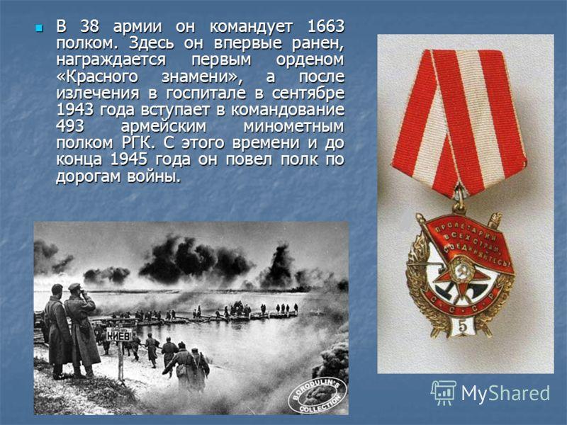 В 38 армии он командует 1663 полком. Здесь он впервые ранен, награждается первым орденом «Красного знамени», а после излечения в госпитале в сентябре 1943 года вступает в командование 493 армейским минометным полком РГК. С этого времени и до конца 19