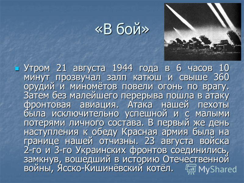 «В бой» Утром 21 августа 1944 года в 6 часов 10 минут прозвучал залп катюш и свыше 360 орудий и миномётов повели огонь по врагу. Затем без малейшего перерыва пошла в атаку фронтовая авиация. Атака нашей пехоты была исключительно успешной и с малыми п