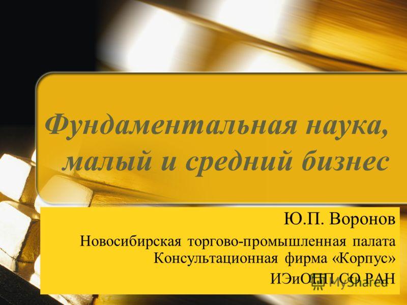 Фундаментальная наука, малый и средний бизнес Ю.П. Воронов Новосибирская торгово-промышленная палата Консультационная фирма «Корпус» ИЭиОПП СО РАН