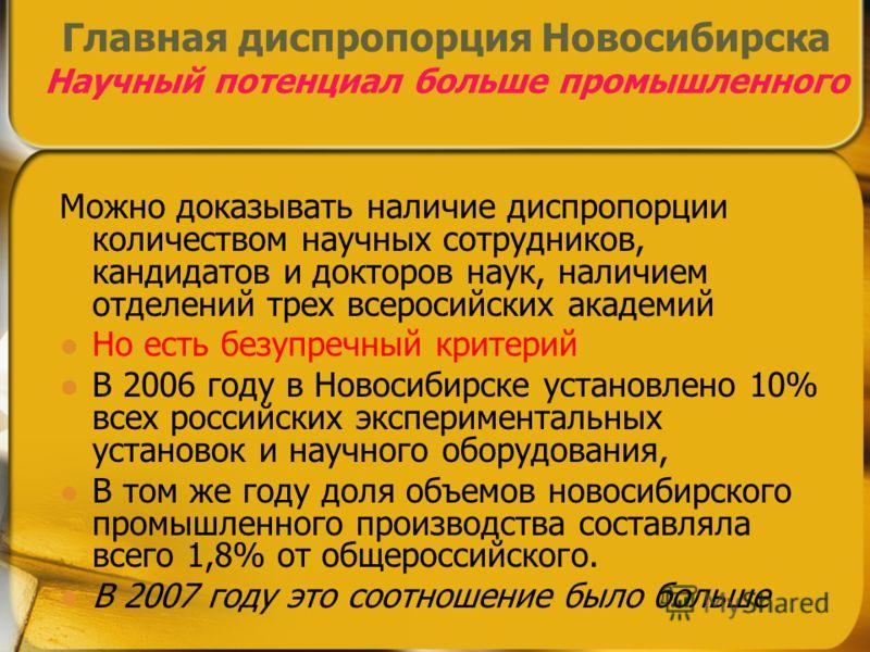 Главная диспропорция Новосибирска Научный потенциал больше промышленного Можно доказывать наличие диспропорции количеством научных сотрудников, кандидатов и докторов наук, наличием отделений трех всеросийских академий Но есть безупречный критерий В 2